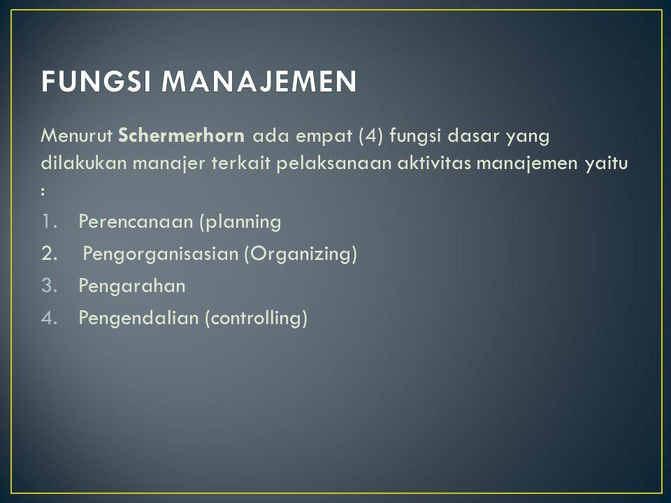 FUNGSI MANAJEMEN Menurut Schermerhorn ada empat (4) fungsi dasar yang dilakukan manajer terkait pelaksanaan aktivitas manajemen yaitu :