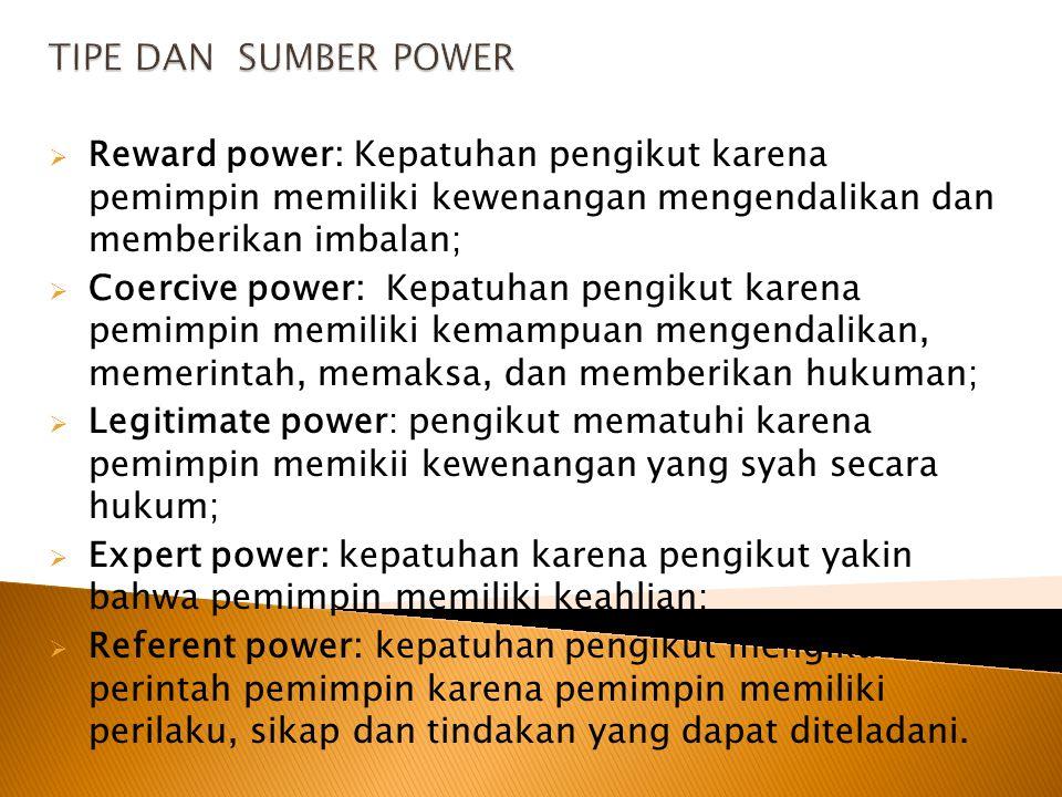 TIPE DAN SUMBER POWER Reward power: Kepatuhan pengikut karena pemimpin memiliki kewenangan mengendalikan dan memberikan imbalan;