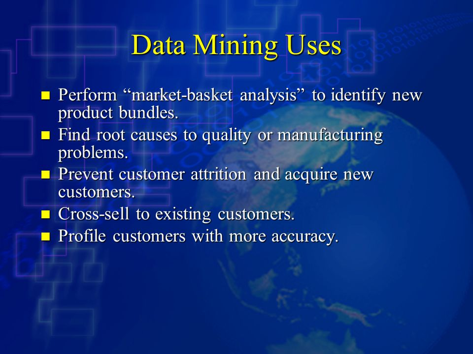 Data Mining Uses Perform market-basket analysis to identify new product bundles. Find root causes to quality or manufacturing problems.