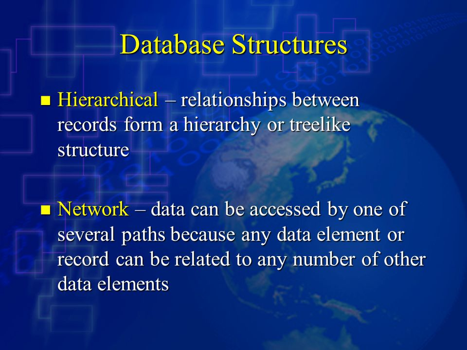 Database Structures Hierarchical – relationships between records form a hierarchy or treelike structure.