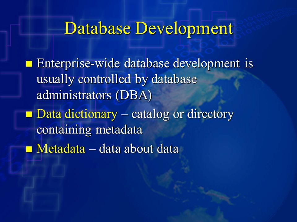 Database Development Enterprise-wide database development is usually controlled by database administrators (DBA)