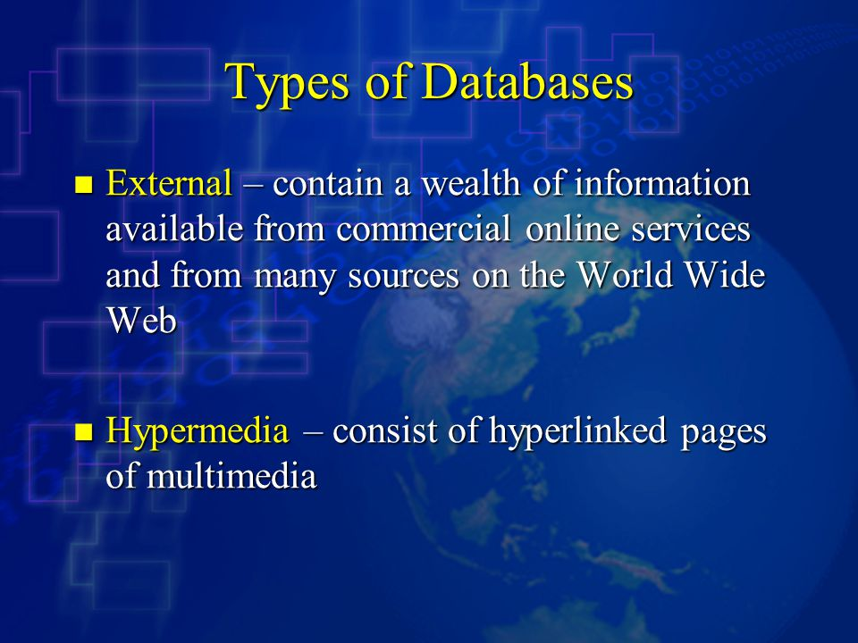 Types of Databases External – contain a wealth of information available from commercial online services and from many sources on the World Wide Web.