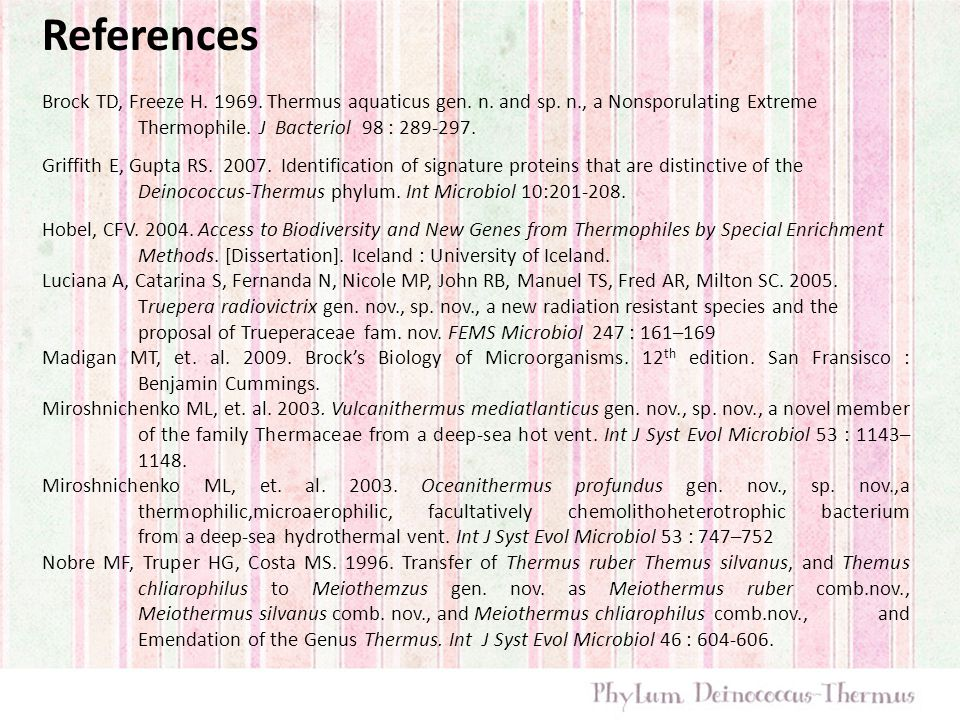 References Brock TD, Freeze H. 1969. Thermus aquaticus gen. n. and sp. n., a Nonsporulating Extreme Thermophile. J Bacteriol 98 : 289-297.