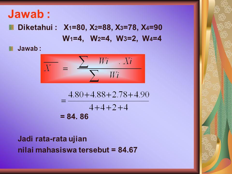 Jawab : Diketahui : X1=80, X2=88, X3=78, X4=90 W1=4, W2=4, W3=2, W4=4
