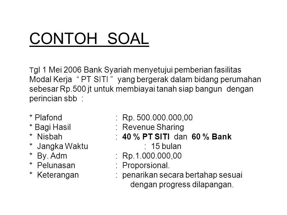 CONTOH SOAL Tgl 1 Mei 2006 Bank Syariah menyetujui pemberian fasilitas Modal Kerja PT SITI yang bergerak dalam bidang perumahan sebesar Rp.500 jt untuk membiayai tanah siap bangun dengan perincian sbb : * Plafond : Rp.