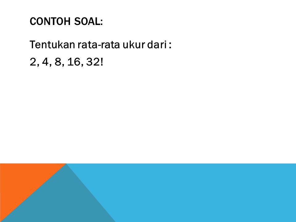 Contoh Soal: Tentukan rata-rata ukur dari : 2, 4, 8, 16, 32!