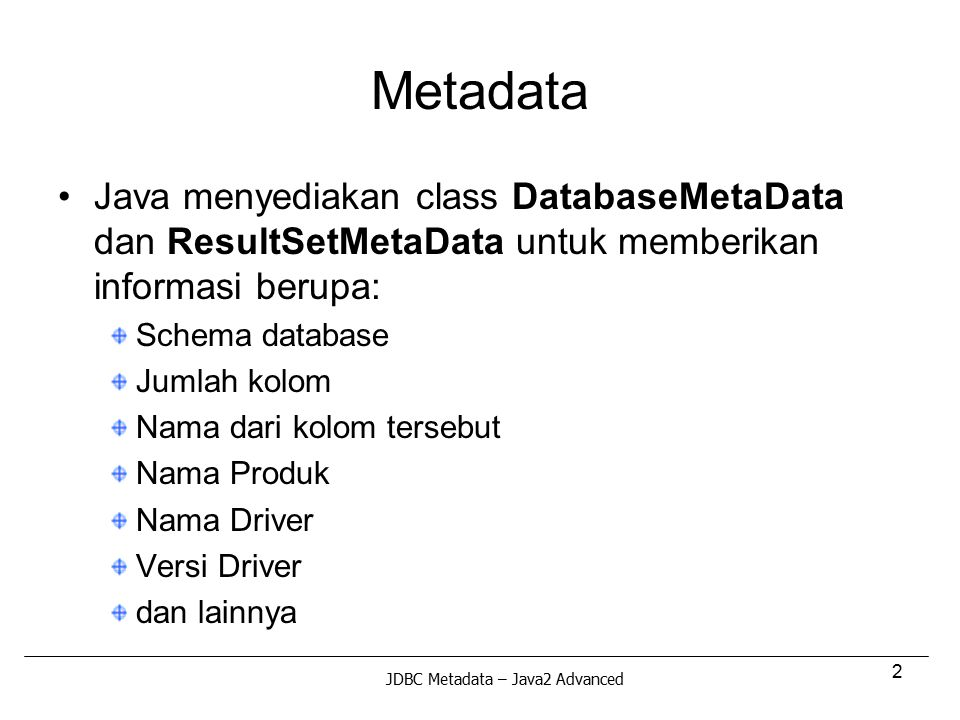 Metadata Java menyediakan class DatabaseMetaData dan ResultSetMetaData untuk memberikan informasi berupa: