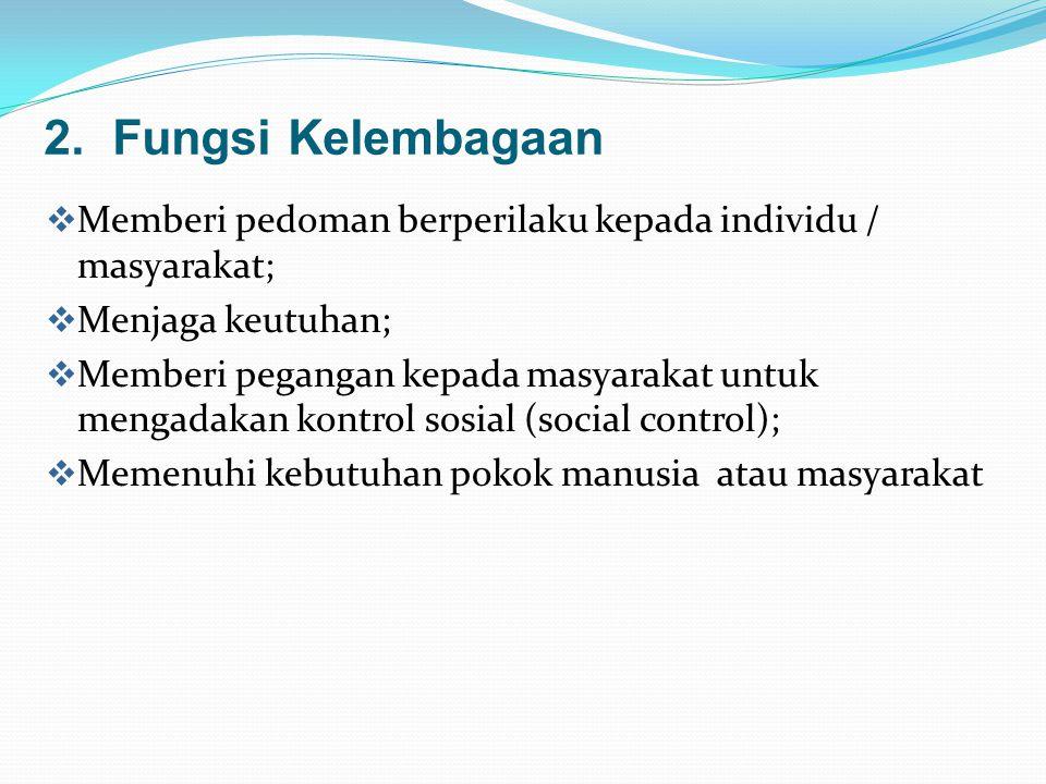 2. Fungsi Kelembagaan Memberi pedoman berperilaku kepada individu / masyarakat; Menjaga keutuhan;