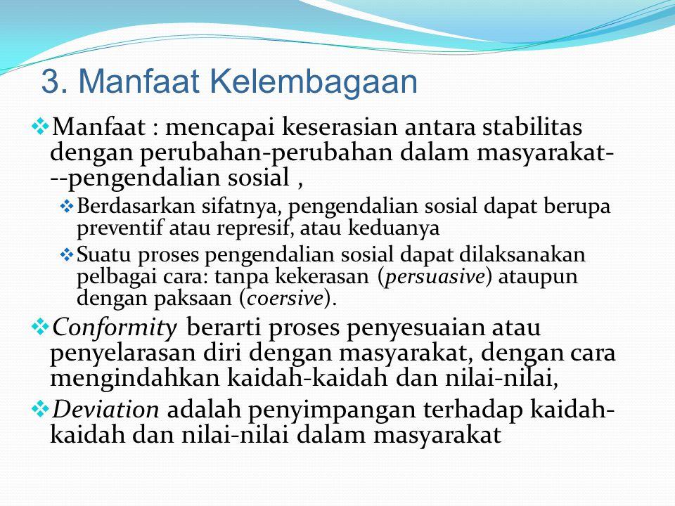 3. Manfaat Kelembagaan Manfaat : mencapai keserasian antara stabilitas dengan perubahan-perubahan dalam masyarakat---pengendalian sosial ,