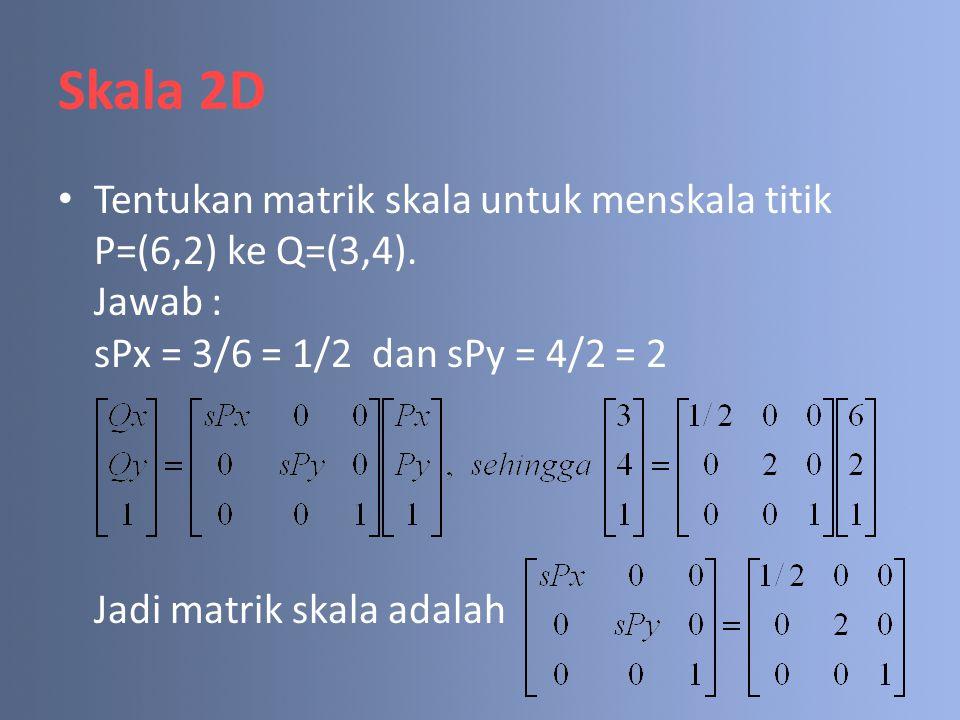 Skala 2D Tentukan matrik skala untuk menskala titik P=(6,2) ke Q=(3,4).