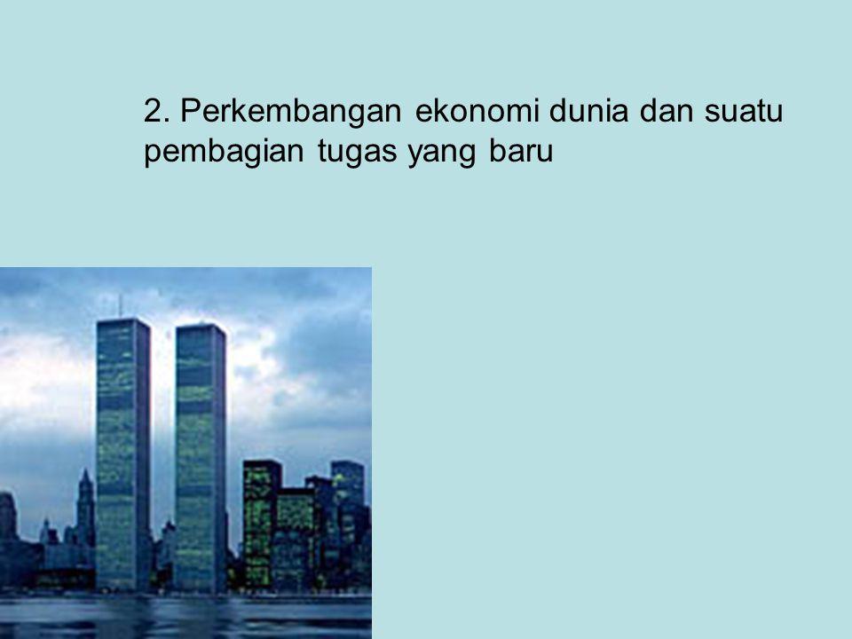 2. Perkembangan ekonomi dunia dan suatu pembagian tugas yang baru
