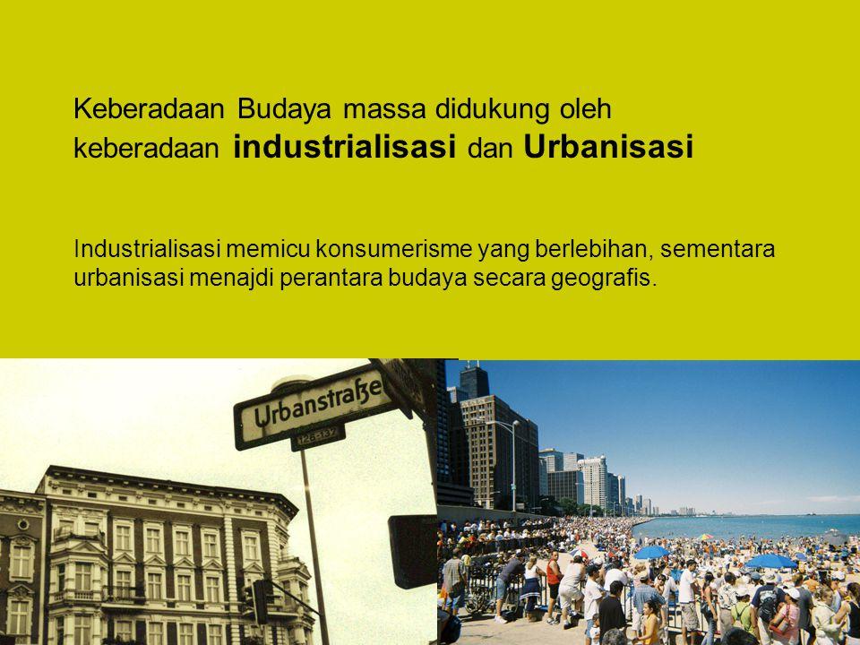 Keberadaan Budaya massa didukung oleh keberadaan industrialisasi dan Urbanisasi