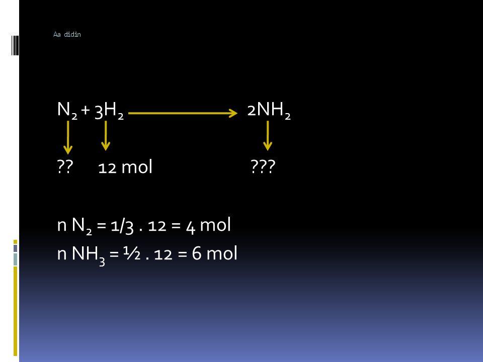 Aa didin N2 + 3H2 2NH2 12 mol n N2 = 1/3 . 12 = 4 mol n NH3 = ½ . 12 = 6 mol