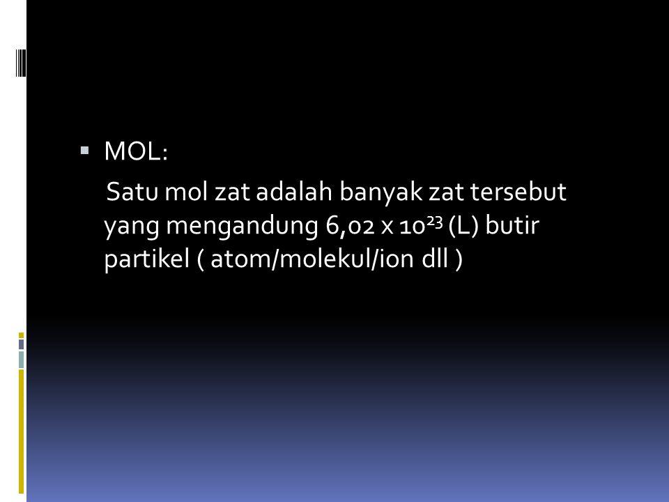 MOL: Satu mol zat adalah banyak zat tersebut yang mengandung 6,02 x 1023 (L) butir partikel ( atom/molekul/ion dll )