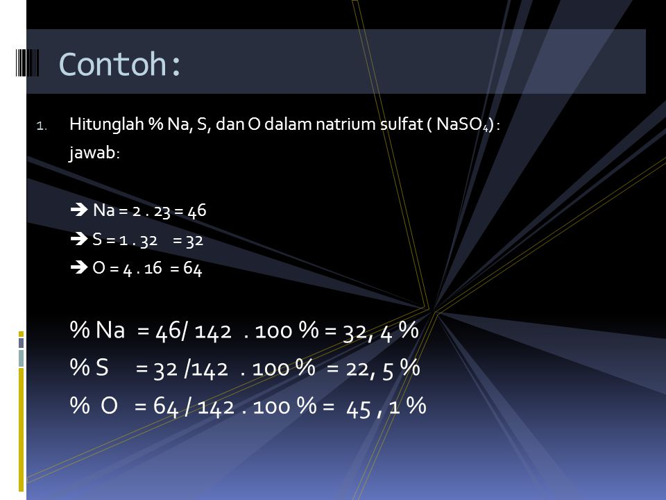 Contoh: Hitunglah % Na, S, dan O dalam natrium sulfat ( NaSO4) : jawab:  Na = 2 . 23 = 46.  S = 1 . 32 = 32.
