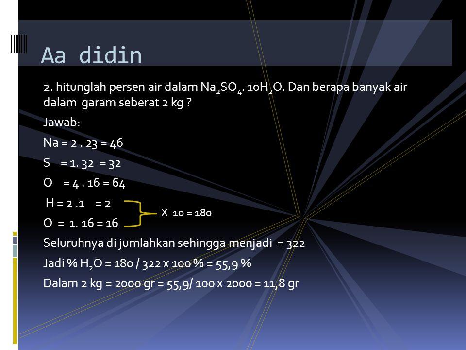 Aa didin 2. hitunglah persen air dalam Na2SO4. 10H2O. Dan berapa banyak air dalam garam seberat 2 kg