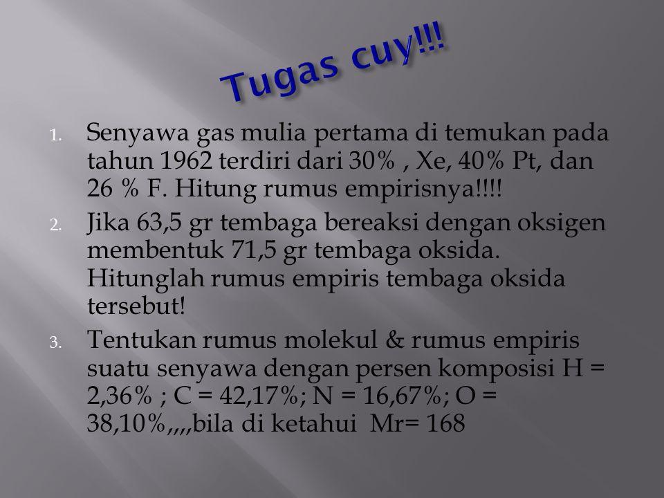 Tugas cuy!!! Senyawa gas mulia pertama di temukan pada tahun 1962 terdiri dari 30% , Xe, 40% Pt, dan 26 % F. Hitung rumus empirisnya!!!!