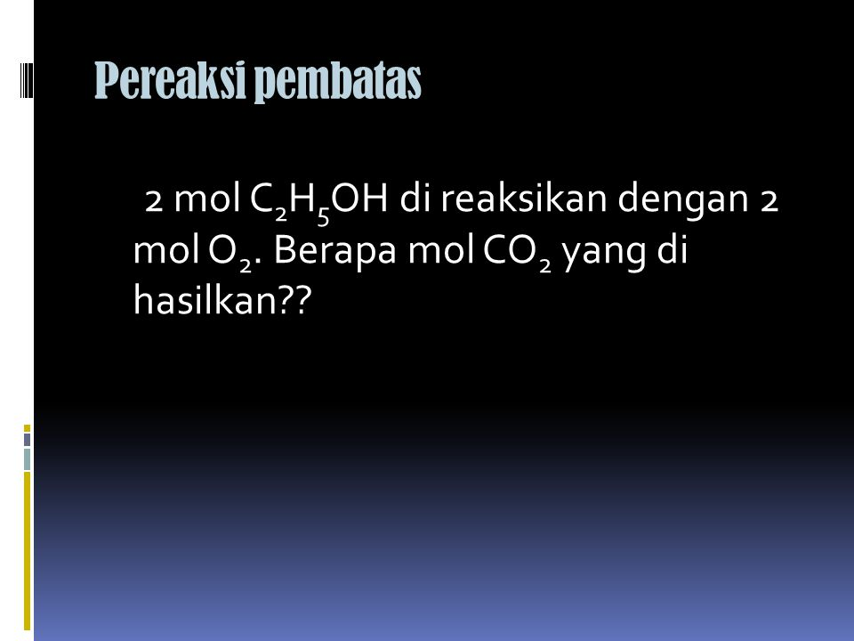 Pereaksi pembatas 2 mol C2H5OH di reaksikan dengan 2 mol O2. Berapa mol CO2 yang di hasilkan