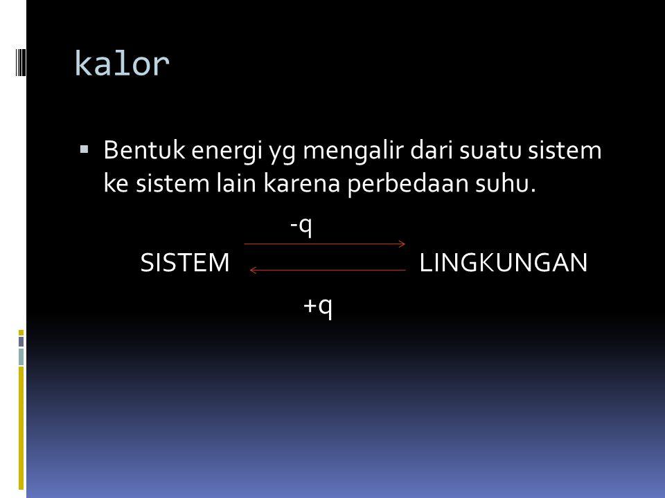 kalor Bentuk energi yg mengalir dari suatu sistem ke sistem lain karena perbedaan suhu. -q. SISTEM LINGKUNGAN.
