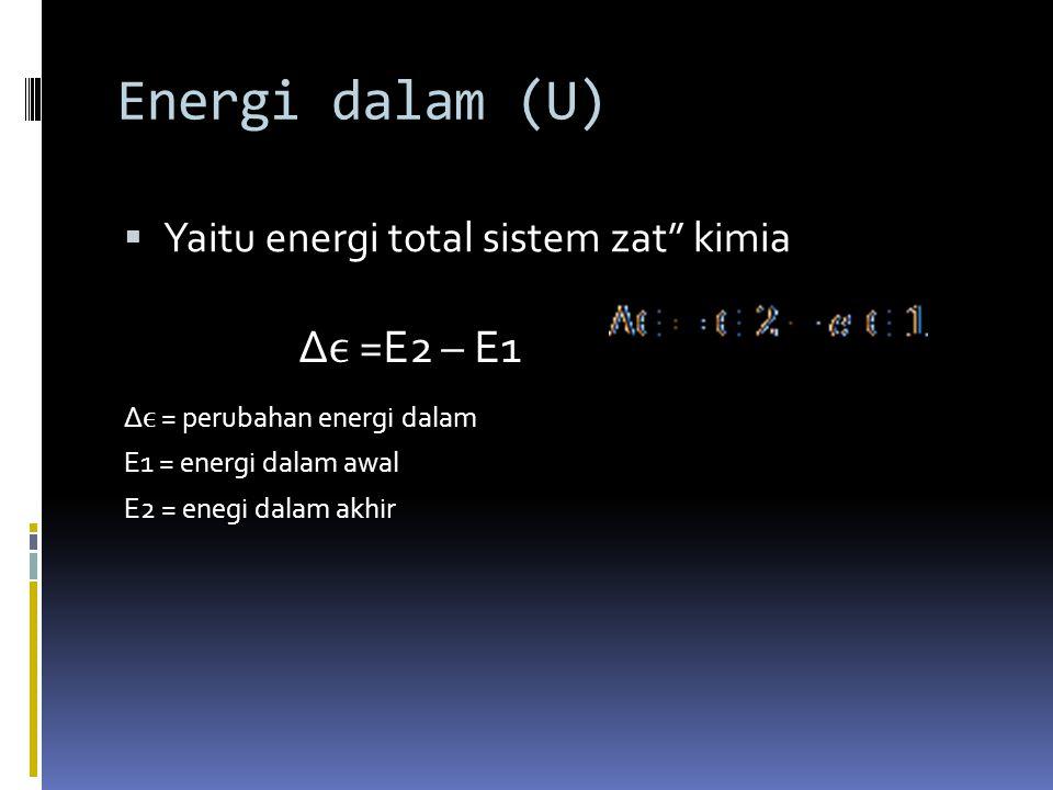 Energi dalam (U) Δϵ =E2 – E1 Yaitu energi total sistem zat kimia