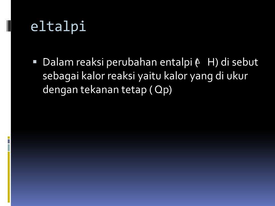 eltalpi Dalam reaksi perubahan entalpi ( H) di sebut sebagai kalor reaksi yaitu kalor yang di ukur dengan tekanan tetap ( Qp)