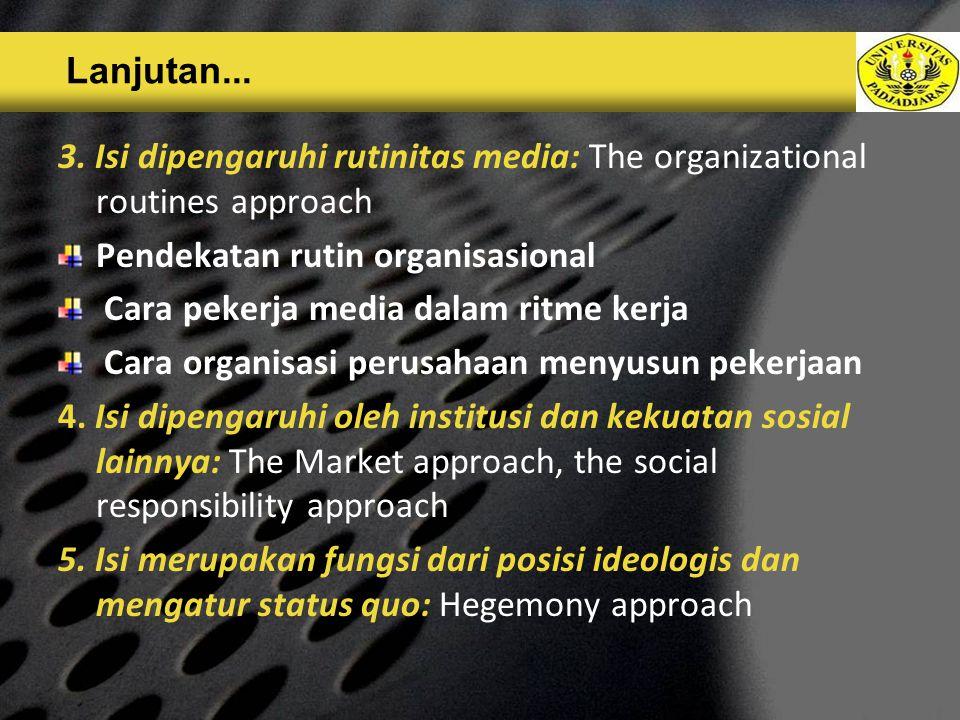 Lanjutan... 3. Isi dipengaruhi rutinitas media: The organizational routines approach. Pendekatan rutin organisasional.