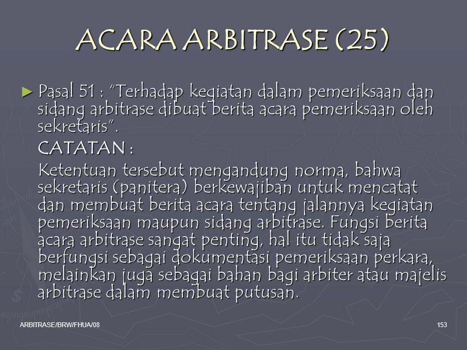 ACARA ARBITRASE (25) Pasal 51 : Terhadap kegiatan dalam pemeriksaan dan sidang arbitrase dibuat berita acara pemeriksaan oleh sekretaris .