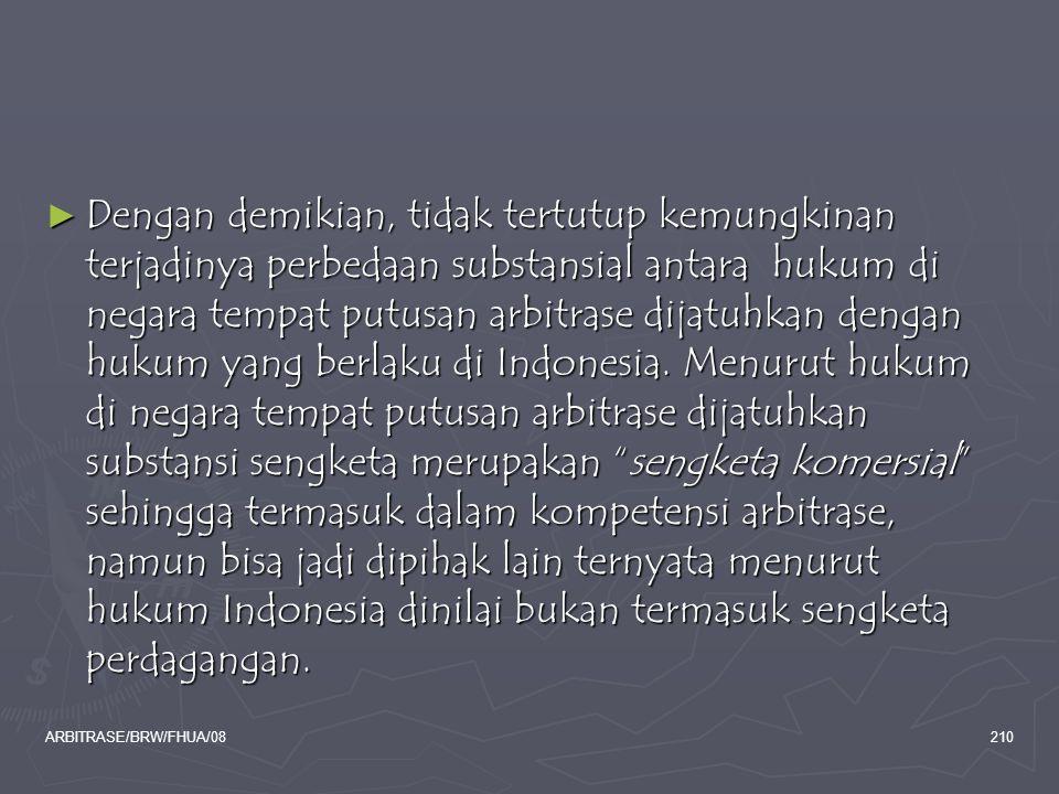 Dengan demikian, tidak tertutup kemungkinan terjadinya perbedaan substansial antara hukum di negara tempat putusan arbitrase dijatuhkan dengan hukum yang berlaku di Indonesia. Menurut hukum di negara tempat putusan arbitrase dijatuhkan substansi sengketa merupakan sengketa komersial sehingga termasuk dalam kompetensi arbitrase, namun bisa jadi dipihak lain ternyata menurut hukum Indonesia dinilai bukan termasuk sengketa perdagangan.