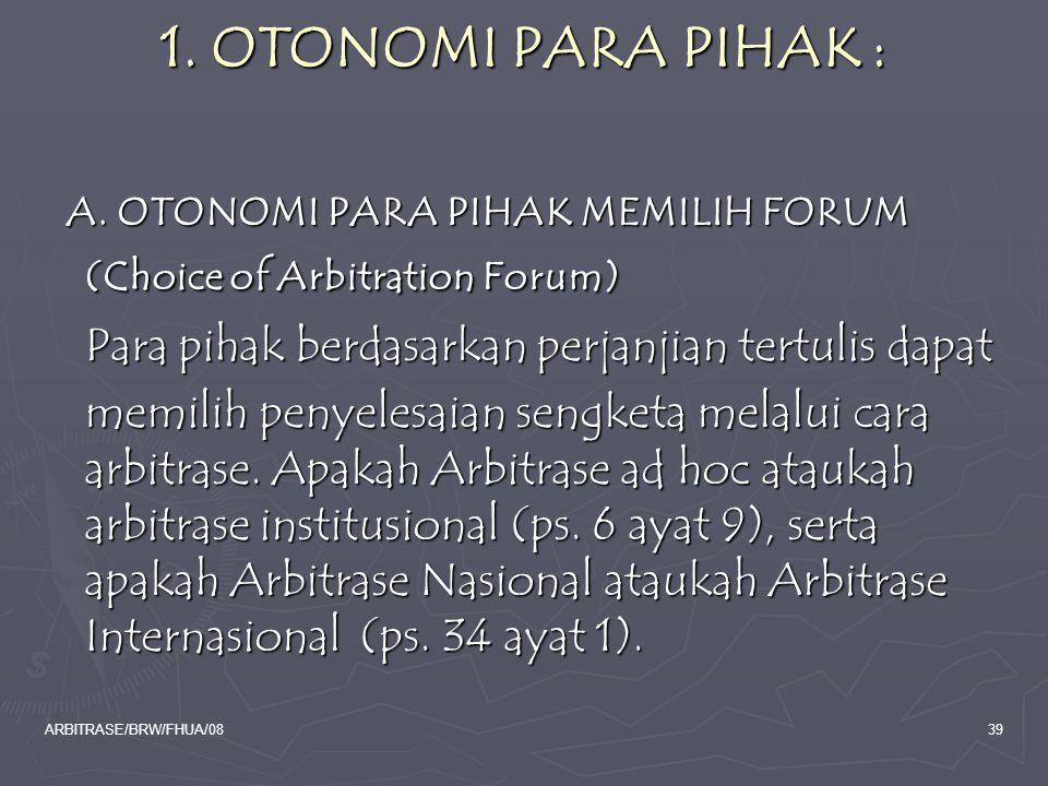 1. OTONOMI PARA PIHAK : A. OTONOMI PARA PIHAK MEMILIH FORUM (Choice of Arbitration Forum) Para pihak berdasarkan perjanjian tertulis dapat.