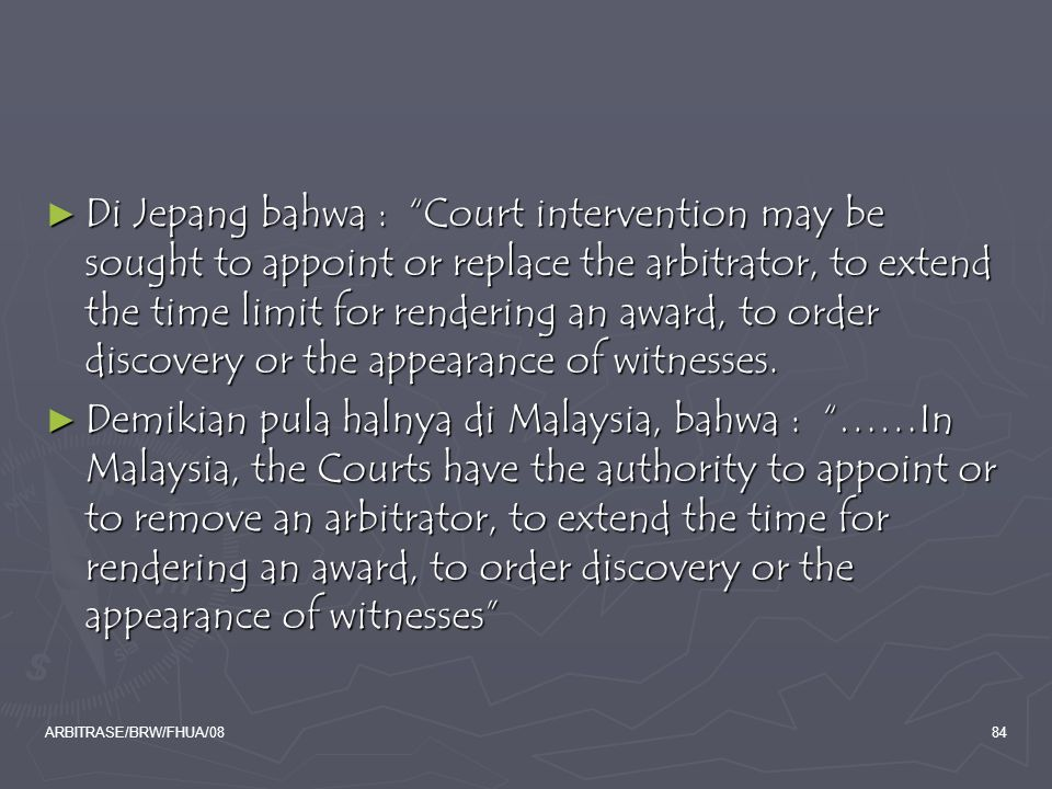 Di Jepang bahwa : Court intervention may be sought to appoint or replace the arbitrator, to extend the time limit for rendering an award, to order discovery or the appearance of witnesses.