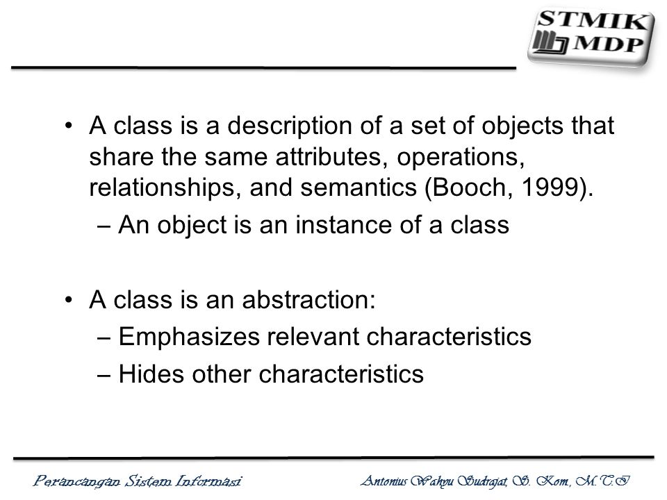 A class is a description of a set of objects that share the same attributes, operations, relationships, and semantics (Booch, 1999).
