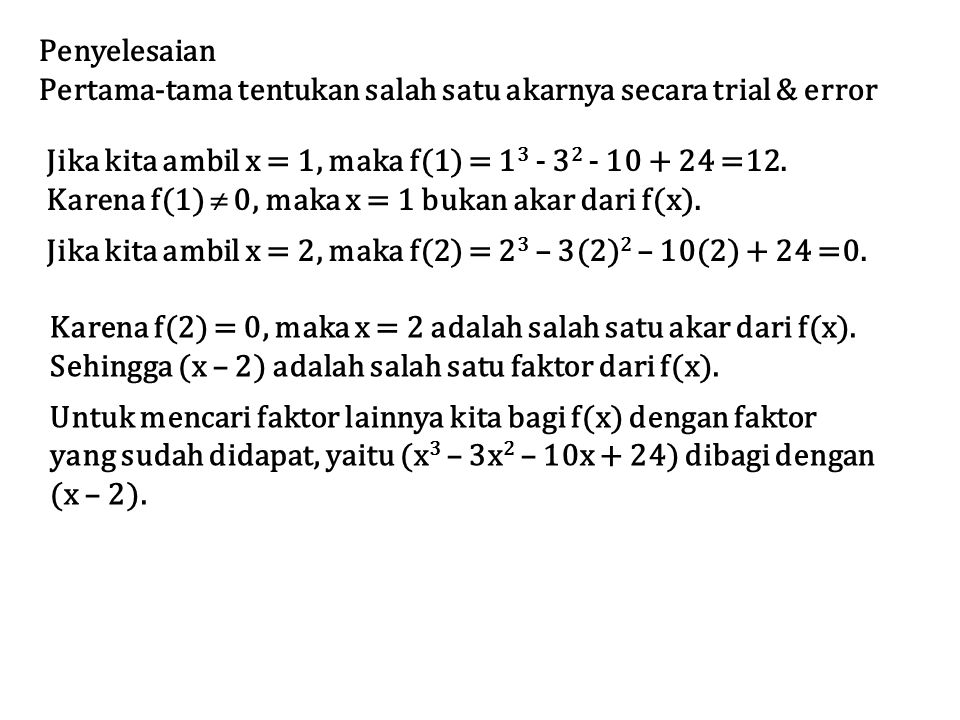 Penyelesaian Pertama-tama tentukan salah satu akarnya secara trial & error. Jika kita ambil x = 1, maka f(1) = 13 - 32 - 10 + 24 =12.