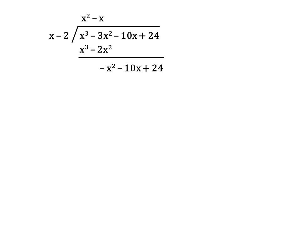 x – 2 x3 – 3x2 – 10x + 24 x2 – x x3 – 2x2 – x2 – 10x + 24