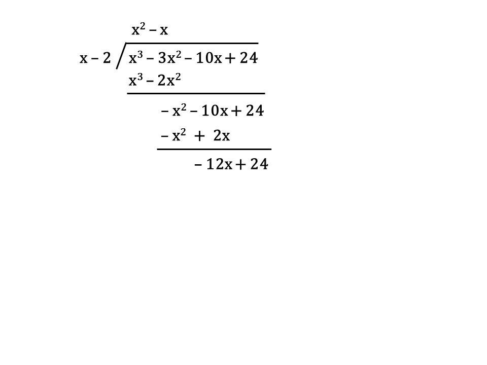 x – 2 x3 – 3x2 – 10x + 24 x2 – x x3 – 2x2 – x2 – 10x + 24 – x2 + 2x – 12x + 24