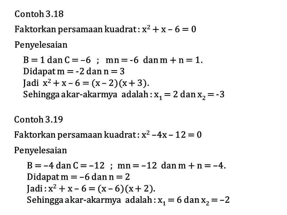 Contoh 3.18 Faktorkan persamaan kuadrat : x2 + x – 6 = 0. Penyelesaian. B = 1 dan C = –6 ; mn = -6 dan m + n = 1.