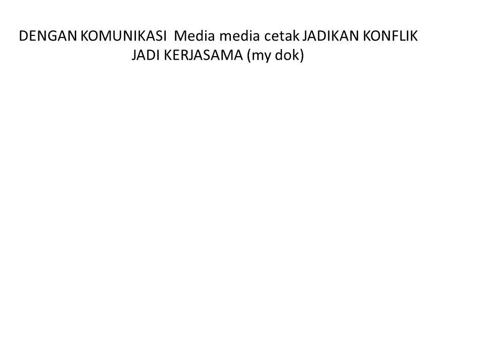 DENGAN KOMUNIKASI Media media cetak JADIKAN KONFLIK JADI KERJASAMA (my dok)