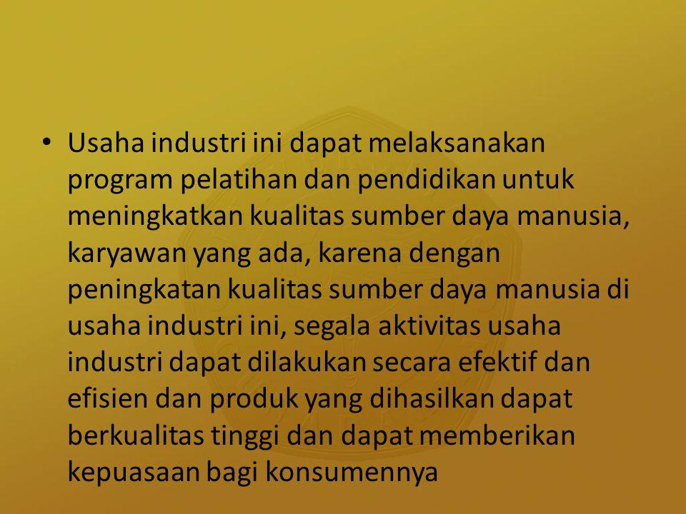 Usaha industri ini dapat melaksanakan program pelatihan dan pendidikan untuk meningkatkan kualitas sumber daya manusia, karyawan yang ada, karena dengan peningkatan kualitas sumber daya manusia di usaha industri ini, segala aktivitas usaha industri dapat dilakukan secara efektif dan efisien dan produk yang dihasilkan dapat berkualitas tinggi dan dapat memberikan kepuasaan bagi konsumennya
