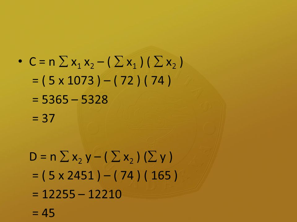 C = n  x1 x2 – (  x1 ) (  x2 ) = ( 5 x 1073 ) – ( 72 ) ( 74 ) = 5365 – 5328. = 37. D = n  x2 y – (  x2 ) ( y )