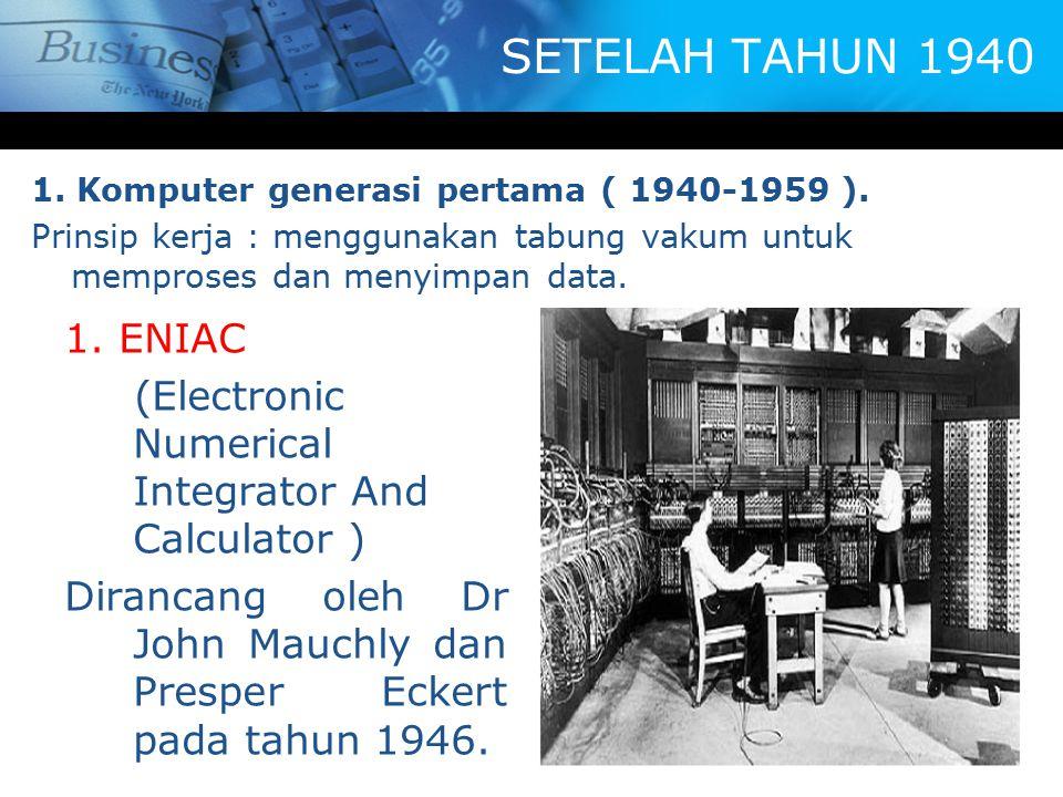 SETELAH TAHUN 1940 1. Komputer generasi pertama ( 1940-1959 ). Prinsip kerja : menggunakan tabung vakum untuk memproses dan menyimpan data.