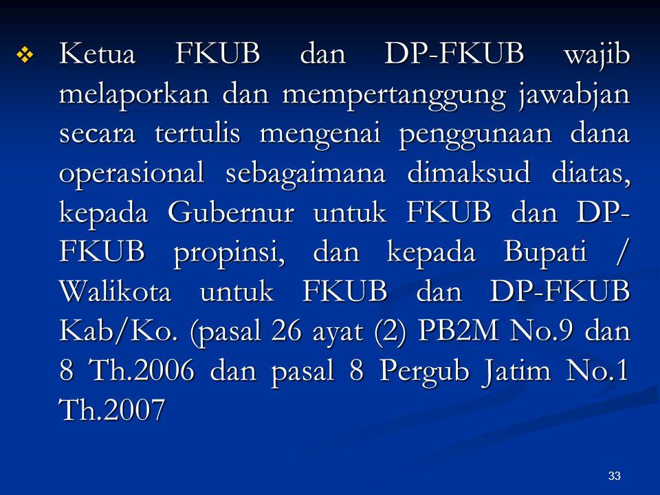 Ketua FKUB dan DP-FKUB wajib melaporkan dan mempertanggung jawabjan secara tertulis mengenai penggunaan dana operasional sebagaimana dimaksud diatas, kepada Gubernur untuk FKUB dan DP-FKUB propinsi, dan kepada Bupati / Walikota untuk FKUB dan DP-FKUB Kab/Ko.