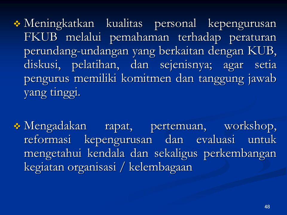 Meningkatkan kualitas personal kepengurusan FKUB melalui pemahaman terhadap peraturan perundang-undangan yang berkaitan dengan KUB, diskusi, pelatihan, dan sejenisnya; agar setia pengurus memiliki komitmen dan tanggung jawab yang tinggi.