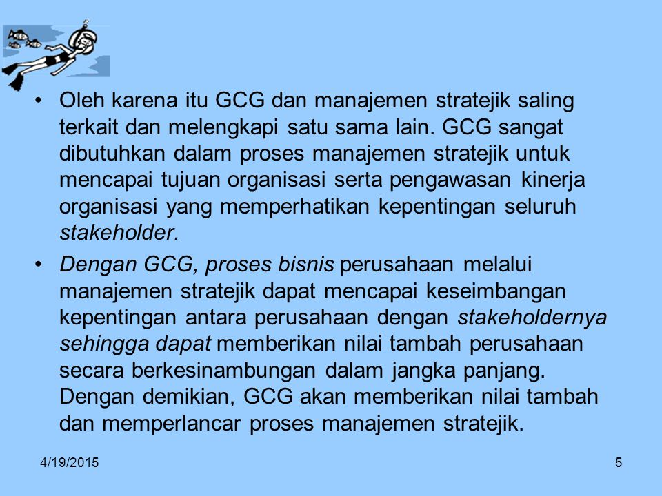 Oleh karena itu GCG dan manajemen stratejik saling terkait dan melengkapi satu sama lain. GCG sangat dibutuhkan dalam proses manajemen stratejik untuk mencapai tujuan organisasi serta pengawasan kinerja organisasi yang memperhatikan kepentingan seluruh stakeholder.