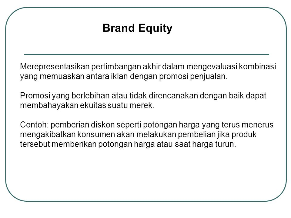 Brand Equity Merepresentasikan pertimbangan akhir dalam mengevaluasi kombinasi yang memuaskan antara iklan dengan promosi penjualan.