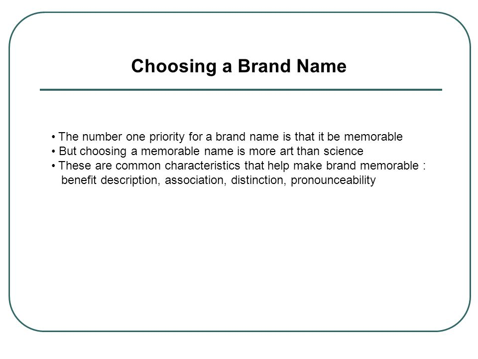 Choosing a Brand Name The number one priority for a brand name is that it be memorable. But choosing a memorable name is more art than science.