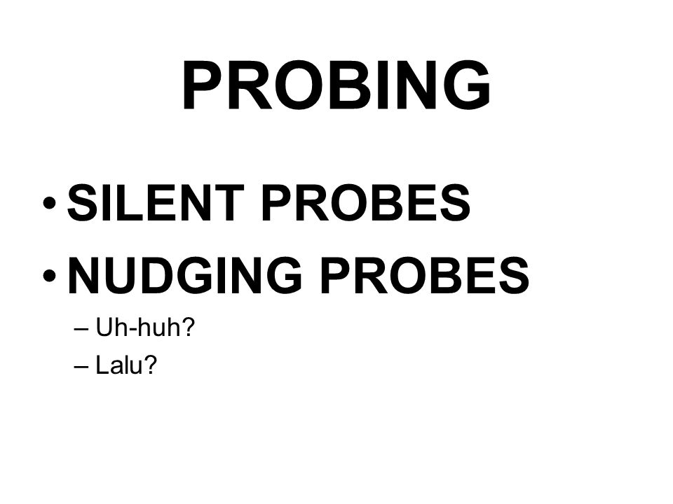 PROBING SILENT PROBES NUDGING PROBES Uh-huh Lalu