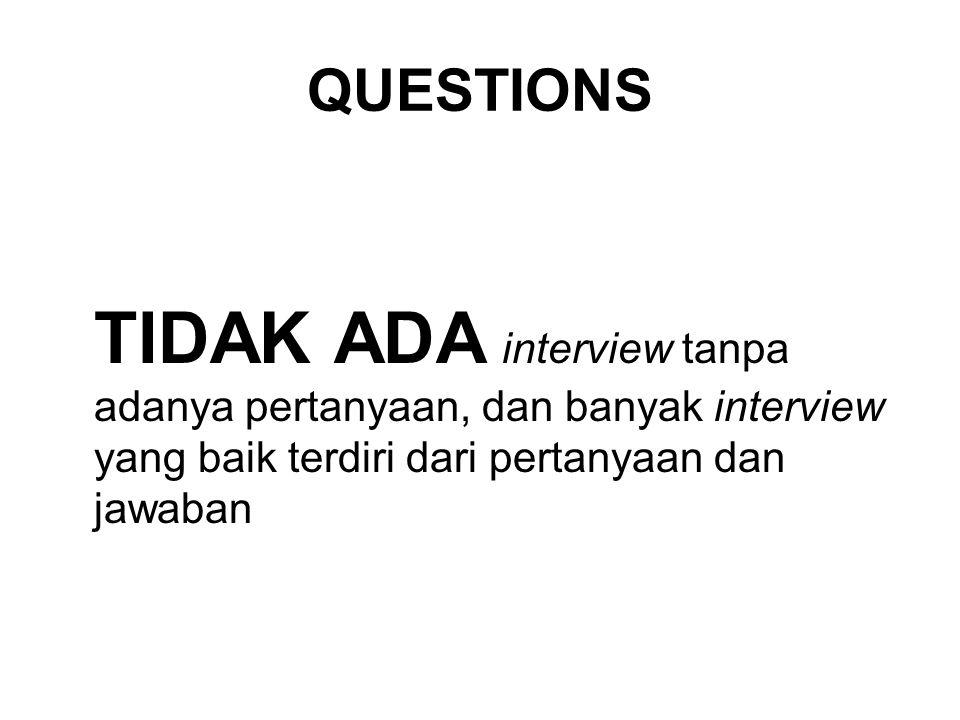 QUESTIONS TIDAK ADA interview tanpa adanya pertanyaan, dan banyak interview yang baik terdiri dari pertanyaan dan jawaban.
