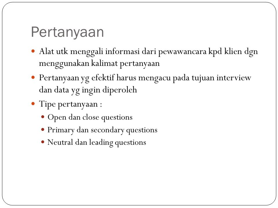 Pertanyaan Alat utk menggali informasi dari pewawancara kpd klien dgn menggunakan kalimat pertanyaan.