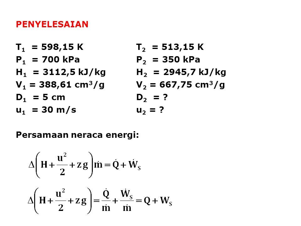 PENYELESAIAN T1 = 598,15 K T2 = 513,15 K. P1 = 700 kPa P2 = 350 kPa. H1 = 3112,5 kJ/kg H2 = 2945,7 kJ/kg.