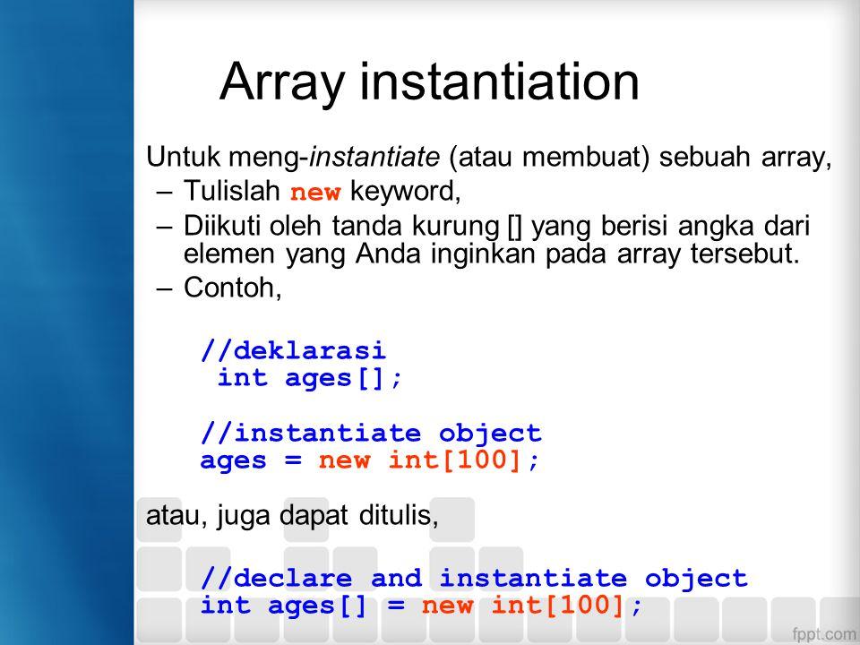 Array instantiation Untuk meng-instantiate (atau membuat) sebuah array, Tulislah new keyword,