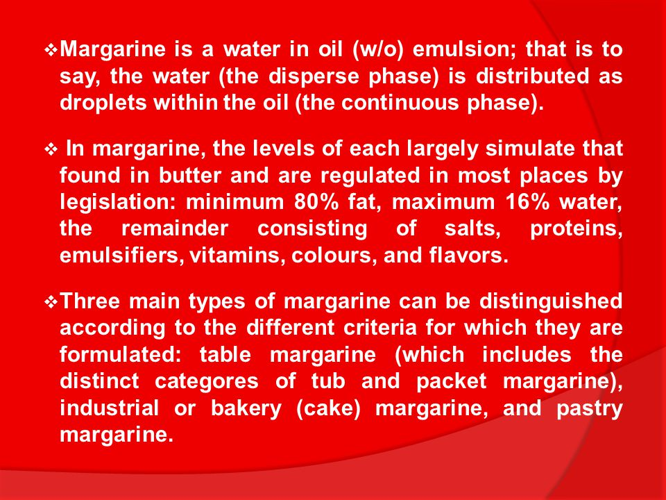 Margarine is a water in oil (w/o) emulsion; that is to say, the water (the disperse phase) is distributed as droplets within the oil (the continuous phase).